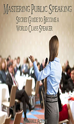 Mastering Public Speaking: Secret Guide To Become A World Class Speaker