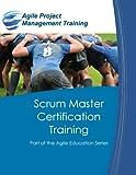 Scrum Master Certification Training: Participant Guide for Scrum Master Certification Training (The Agile Education Series) (Volume 1)