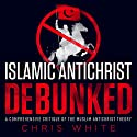 The Islamic Antichrist Debunked: A Comprehensive Critique of the Muslim Antichrist Theory Audiobook by Chris White Narrated by Chris White
