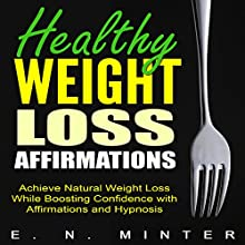 Healthy Weight Loss Affirmations: Achieve Natural Weight Loss While Boosting Confidence with Affirmations and Hypnosis Speech by E. N. Minter Narrated by  InnerPeace Productions