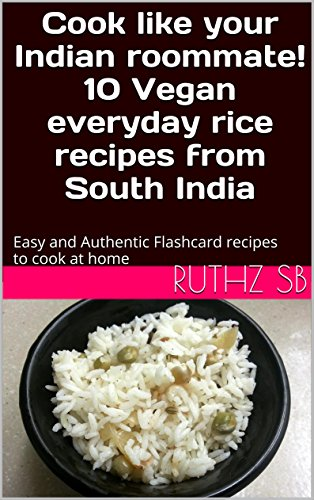 Cook like your Indian roommate! 10 Vegan everyday rice recipes from South India: Easy and Authentic Flashcard recipes to cook at home by RUTHZ SB