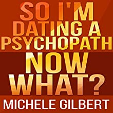 So I Am Dating a Psycopath: Now What? (       UNABRIDGED) by Michele Gilbert Narrated by Forris Day Jr.