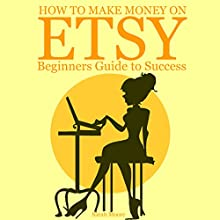 How to Make Money on Etsy: Beginners Guide to Success (       UNABRIDGED) by Sarah Moore Narrated by Sara Burns