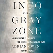 Into the Gray Zone: A Neuroscientist Explores the Border Between Life and Death Audiobook by Adrian Owen Narrated by Steve West