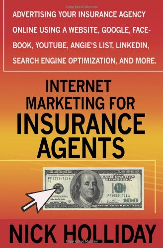 Internet Marketing For Insurance Agents: Advertising Your Insurance Agency Online Using A Website, Google, Facebook, Youtube, Angie'S List, Linkedin, Search Engine Optimization (Seo), And More!
