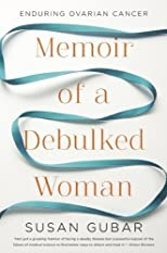 Memoir of a Debulked Woman: Enduring Ovarian Cancer by Gubar, Susan 1st (first) Edition [Hardcover(2012)]