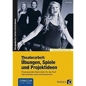 Theaterarbeit: Übungen, Spiele und Projektideen: Praxiserprobte Materialien für das Fach Darstelle