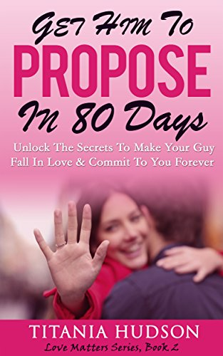 Book: Get Him To Propose In 80 Days: Unlock The Secrets To Make Your Guy Fall In Love & Commit To You Forever by Titania Hudson