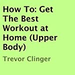 How To: Get the Best Workout at Home (Upper Body) | Trevor Clinger