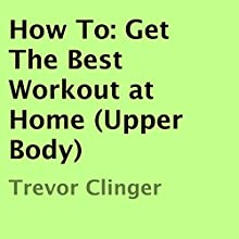 How To: Get the Best Workout at Home (Upper Body) (       UNABRIDGED) by Trevor Clinger Narrated by Kenneth Sowards