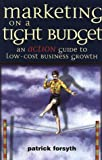 Marketing on a Tight Budget: An Action Guide to Low Cost Business Growth (0749432632) by Forsyth, Patrick