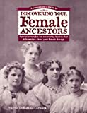 A Genealogist's Guide to Discovering Your Female Ancestors: Special Strategies for Uncovering Hard-To-Find Information about Your Female Lineage (Genealogist's Guides to Discovering Your Ancestor...)