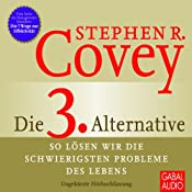 Die 3. Alternative: So lösen wir die schwierigsten Probleme | [Stephen R. Covey]
