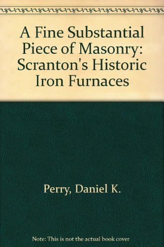 A Fine Substantial Piece of Masonry: Scranton's Historic Iron Furnaces
