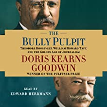 The Bully Pulpit: Theodore Roosevelt, William Howard Taft, and the Golden Age of Journalism (       UNABRIDGED) by Doris Kearns Goodwin Narrated by Edward Herrmann
