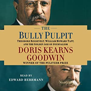The Bully Pulpit: Theodore Roosevelt, William Howard Taft, and the Golden Age of Journalism | [Doris Kearns Goodwin]
