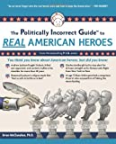 The Politically Incorrect Guide to Real American Heroes (Politically Incorrect Guides)