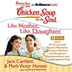 Chicken Soup for the Soul: Like Mother, Like Daughter - 35 Stories About the Funny and Special Moments Between Mothers and Daughters | Jack Canfield,Mark Victor Hansen,Amy Newmark (editor)