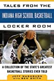 Tales from the Indiana High School Basketball Locker Room: A Collection of the States Greatest Basketball Stories Ever Told (Tales from the Team)