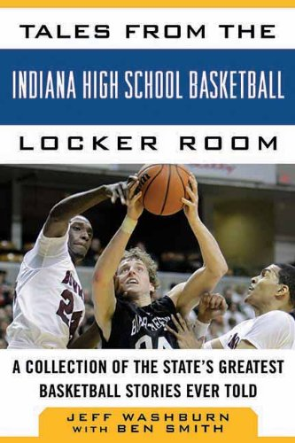 Tales from the Indiana High School Basketball Locker Room: A Collection of the State's Greatest Basketball Stories Ever Told (Tales from the Team)