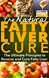 The Natural Fatty Liver Cure, The Ultimate Principles to reverse and Cure Fatty Liver for Life! (Fatty Liver Cleanse, Fatty Liver diet, Fatty liver disease,Fatty ... (Fatty Liver Disease, Fatty liver cure)