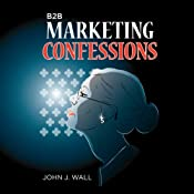 B2B Marketing Confessions | [John J. Wall]