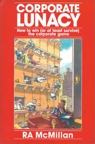 Corporate Lunacy: How to Win (Or at Least Survive) the Corporate Game