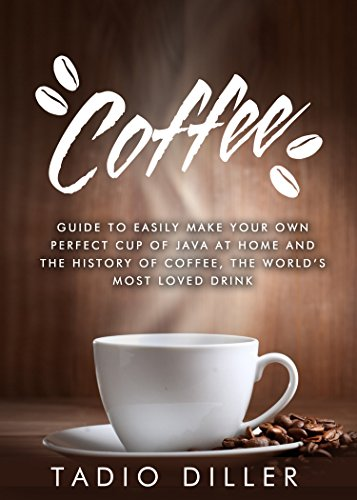 Coffee: Guide to Easily Make your Own Perfect Cup of Java at Home and The History of Coffee, the World's Most Loved Drink (Worlds Most Loved Drinks Book 1) by Tadio Diller