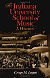 The Indiana University School of Music: A History (0253338204) by Logan, George M.