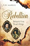 Rebellion: Britains First Stuart Kings, 1567-1642