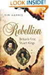 Rebellion: Britain's First Stuart Kin...