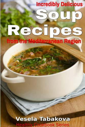 Incredibly Delicious Soup Recipes from the Mediterranean Region (Healthy Cookbook Series) by Vesela Tabakova