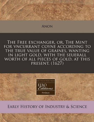 The Free exchanger, or, The Mint for vncurrant coyne according to the true value of graines, wanting in light gold, with the seuerall worth of all pieces of gold, at this present. (1627)