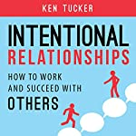 Intentional Relationships: How to Work and Succeed with Others | Ken Tucker