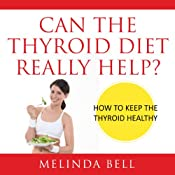 Can the Thyroid Diet Really Help: How to Keep the Thyroid Healthy | [Melinda Bell]