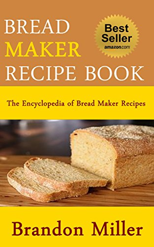 Bread Maker Recipe Book: The Encyclopedia Of Bread Maker Recipes