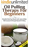Oil Pulling Therapy For Beginners:  Detoxify & Heal Your Mouth, Teeth, Gums & Body With Coconut Oil Through Natural Oil Pulling ((Oil pulling, Essential ... Health, Natural Remedies) (English Edition)