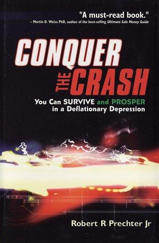 Conquer the Crash : You Can Survive & Prosper in a Deflationary Depression, ROBERT R. PRECHTER