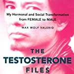The Testosterone Files: My Hormonal and Social Transformation from Female to Male | Max W. Valerio
