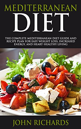 Mediterranean Diet: The Complete Mediterranean Diet Guide And Recipe Plan For Easy Weight Loss, Increased Energy, And Heart-Healthy Living (Includes 7 Day Meal plan & Shopping List) by John Richards