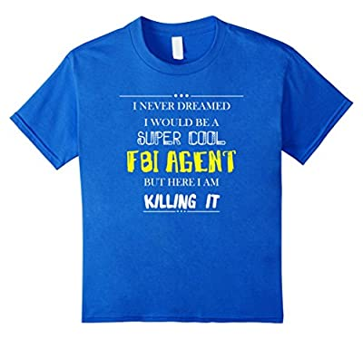FBI Agent - I never dreamed I would be a super cool T-shirt