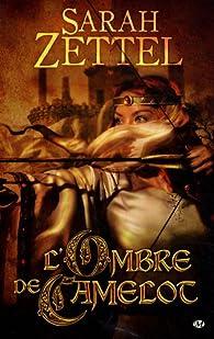 Les Chemins de Camelot, Tome 1 : L'Ombre de Camelot par Sarah Zettel