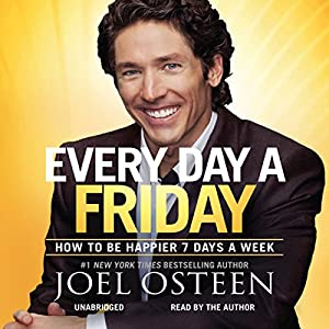 Every Day a Friday: How to Be Happier 7 Days a Week | [Joel Osteen]