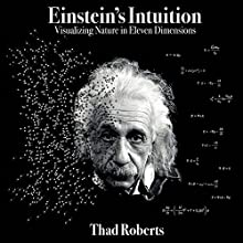 Einstein's Intuition: Visualizing Nature in Eleven Dimensions (       UNABRIDGED) by Thad Roberts Narrated by Jonathan Farkasofsky