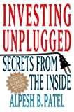 Alpesh B. Patel Investing Unplugged: Secrets from the Inside