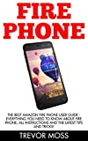 Fire Phone: The Best Amazon Fire Phone User Guide - Everything You Need To Know About Fire Phone, All Instructions And The Latest Tips and Tricks! (Fire ... Books, Amazon Fire Phone, Fire Phone Guide)