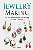 Jewelry Making: 33 Tips and Advices For Making Unique Earrings (Jewelry Making, Jewelry Making Books, Jewelry Making Kits)