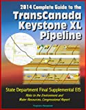 img - for 2014 Complete Guide to the TransCanada Keystone XL Pipeline: State Department Final Supplemental EIS, Risks to the Environment and Water Resources, Congressional Report book / textbook / text book