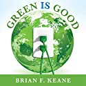 Green Is Good: Save Money, Make Money, and Help Your Community Profit from Clean Energy (       UNABRIDGED) by Brian F. Keane Narrated by Brian F. Keane