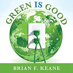 Green Is Good: Save Money, Make Money, and Help Your Community Profit from Clean Energy | [Brian F. Keane]
